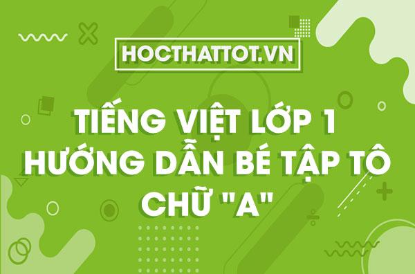 tieng-viet-lop-1-huong-dan-be-tap-to-chu-a