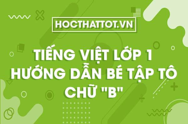 tieng-viet-lop-1-huong-dan-be-tap-to-chu-b