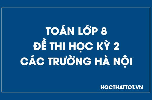 de-thi-hoc-ky-2-toan-8-cac-truong-ha-noi