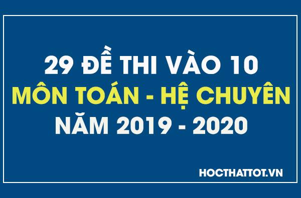 29-de-thi-vao-10-mon-toan-he-chuyen-nam-2019-2020