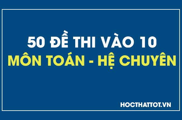 50-de-thi-vao-lop-10-mon-toan-he-chuyen