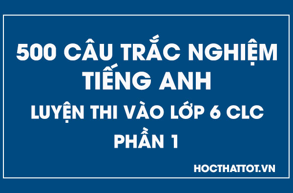 500-cau-trac-nghiem-tieng-anh-luyen-rhi-vao-lop-6-clc