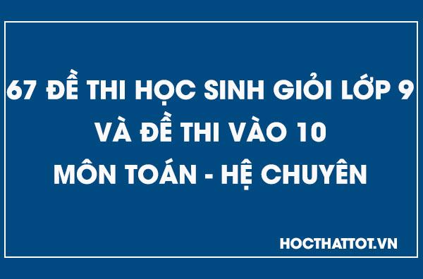 67-de-thi-hoc-sinh-gioi-lop-9-va-de-thi-vao-10-mon-toan-he-chuyen