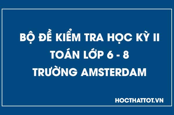 bo-de-kiem-tra-hoc-ky-ii-toan-op-6-8-truong-amstrerdam