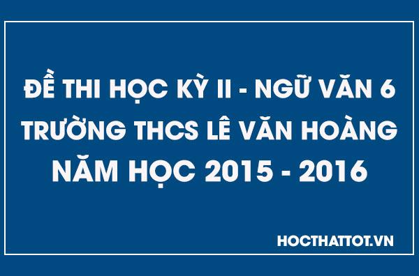 de-kiem-tra-hoc-ky-2-ngu-van-6-thcs-le-van-hoang-2015-2016