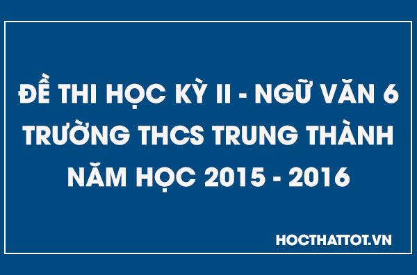 de-kiem-tra-hoc-ky-2-ngu-van-6-thcs-trung-thanh-2015-2016