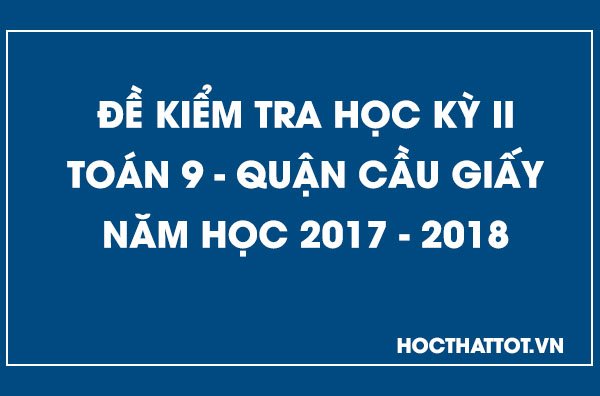 de-kiem-tra-hoc-ky-2-toan-9-quan-cau-giay-2017-2018
