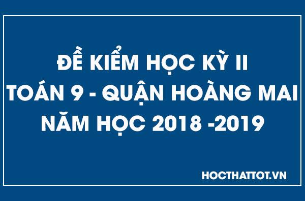 de-kiem-tra-hoc-ky-2-toan-9-quan-hoang-mai-2018-2019