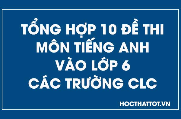 tong-hop-10-de-thi-mo-tieng-anh-vao-lop-6-cac-truong-clc