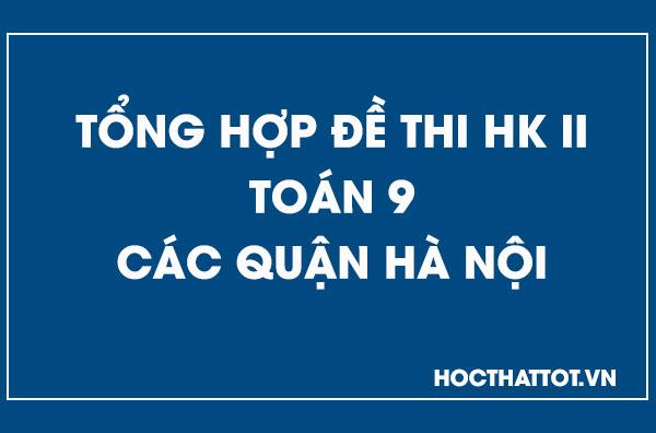 tong-hop-de-kiem-tra-hoc-kỳ-ii-toan-9-cac-quan-tp-hn
