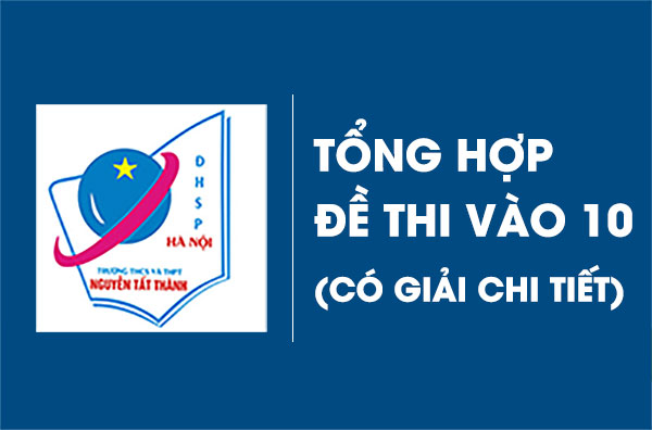 tong-hop-de-thi-vao-lop-10-nguyen-tat-thanh-co-giai-chi-tiet